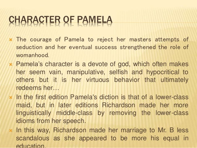 CHARACTER OF PAMELA  The courage of Pamela to reject her masters attempts of seduction and her eventual success strengthe...