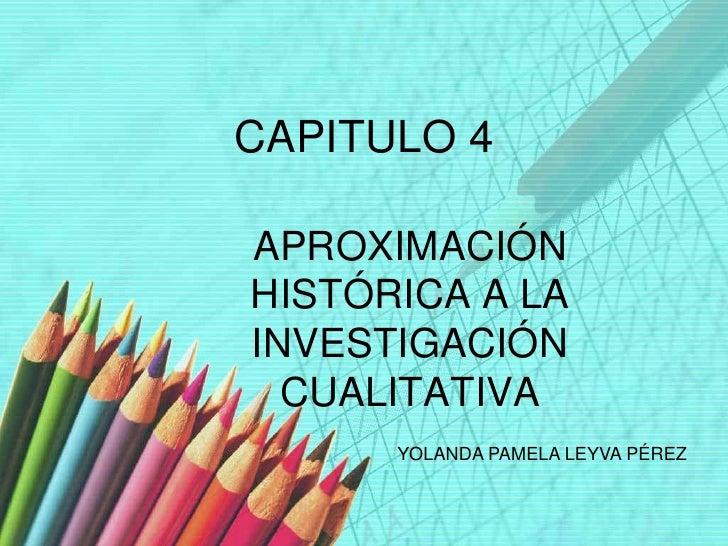 CAPITULO 4  APROXIMACIÓN HISTÓRICA A LA INVESTIGACIÓN   CUALITATIVA       YOLANDA PAMELA LEYVA PÉREZ