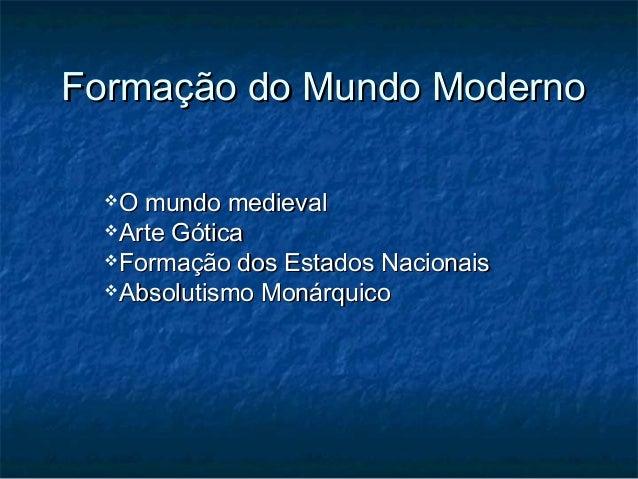 Formação do Mundo Moderno  O mundo medieval  Arte Gótica  Formação dos Estados Nacionais  Absolutismo Monárquico