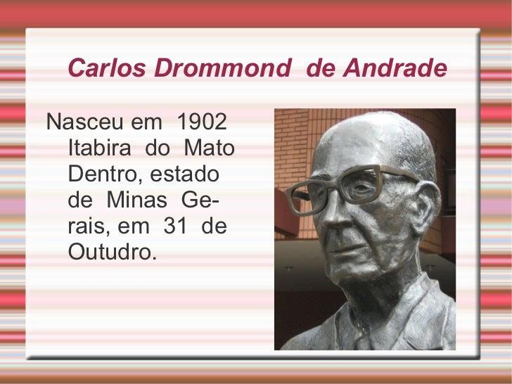 Carlos Drommond de AndradeNasceu em 1902 Itabira do Mato Dentro, estado de Minas Ge- rais, em 31 de Outudro.