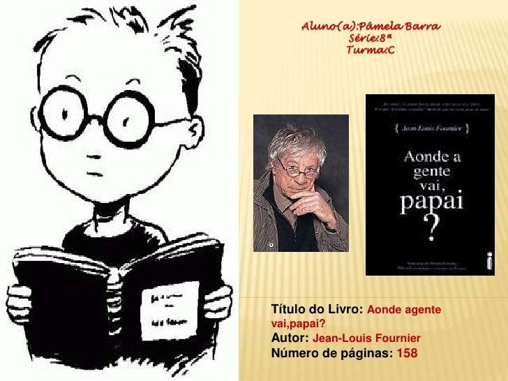Aluno(a):Pâmela Barra                                 Série:8ª<br />Turma:C<br />Título do Livro: Aonde agente vai,papai?<...