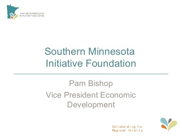 Col l abor at i ng f or Regi onal Vi t al i t y Southern Minnesota Initiative Foundation Pam Bishop Vice President Economi...