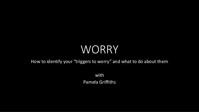 """WORRY How to identify your """"triggers to worry"""" and what to do about them with Pamela Griffiths"""