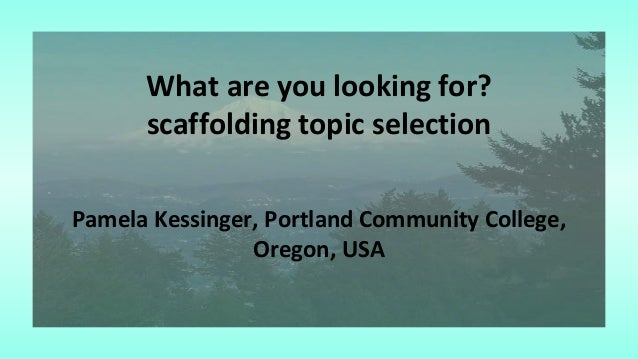 What are you looking for? scaffolding topic selection Pamela Kessinger, Portland Community College, Oregon, USA