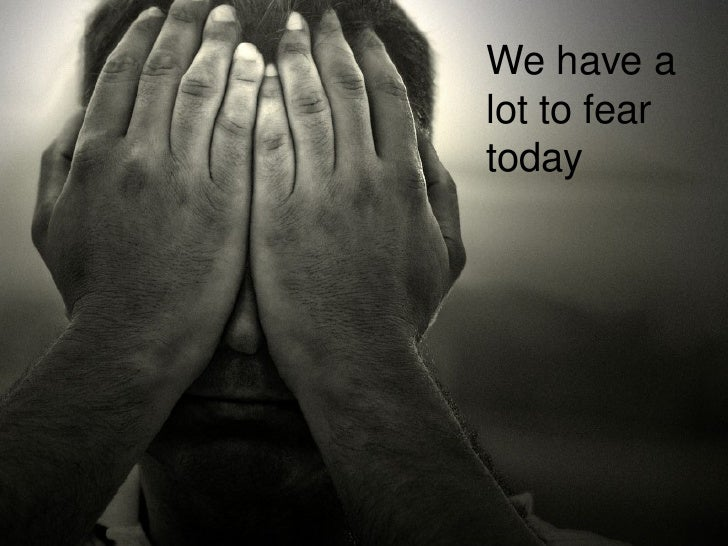 We have a lot to fear today