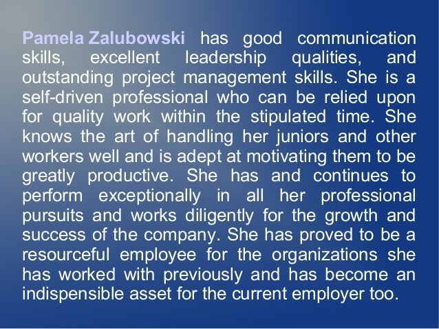 Pamela Zalubowski has good communication skills, excellent leadership qualities, and outstanding project management skills...