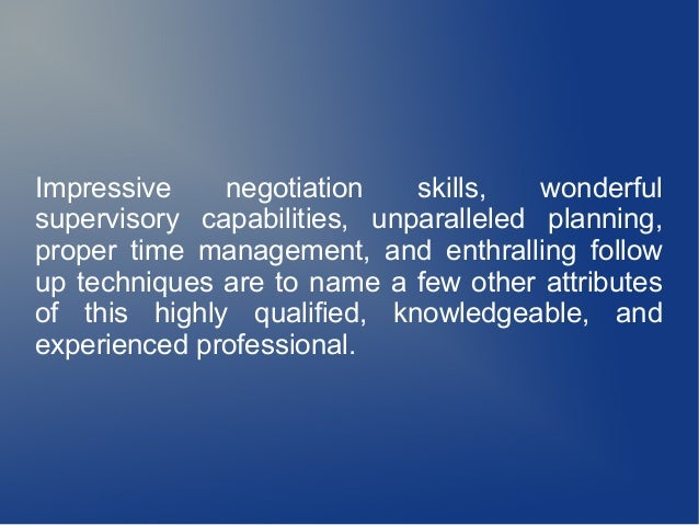 Impressive negotiation skills, wonderful supervisory capabilities, unparalleled planning, proper time management, and enth...