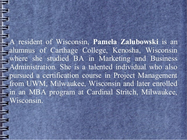 A resident of Wisconsin, Pamela Zalubowski is an alumnus of Carthage College, Kenosha, Wisconsin where she studied BA in M...