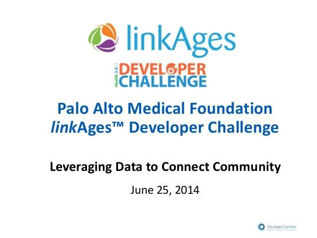 Palo Alto Medical Foundation linkAges™ Developer Challenge Leveraging Data to Connect Community June 25, 2014