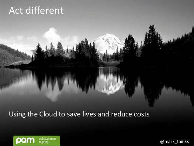 @mark_thinks	    Act	   different	    Using	   the	   Cloud	   to	   save	   lives	   and	   reduce	   costs