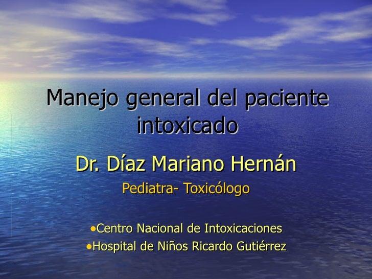 Manejo general del paciente intoxicado <ul><li>Dr. Díaz Mariano Hernán </li></ul><ul><li>Pediatra- Toxicólogo </li></ul><u...