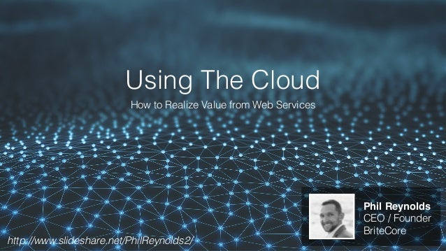 Using The Cloud How to Realize Value from Web Services Phil Reynolds CEO / Founder BriteCore http://www.slideshare.net/Phi...