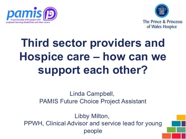 Third sector providers and Hospice care – how can we support each other? Linda Campbell, PAMIS Future Choice Project Assis...