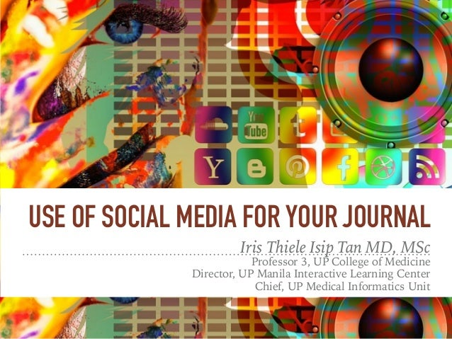 USE OF SOCIAL MEDIA FOR YOUR JOURNAL Iris Thiele Isip Tan MD, MSc Professor 3, UP College of Medicine Director, UP Manila ...