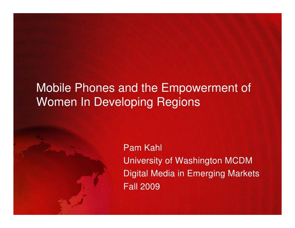 Mobile Phones and the Empowerment of Women In Developing R i W       I D    l i Regions                 Pam Kahl          ...