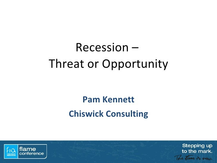 Recession –  Threat or Opportunity Pam Kennett Chiswick Consulting