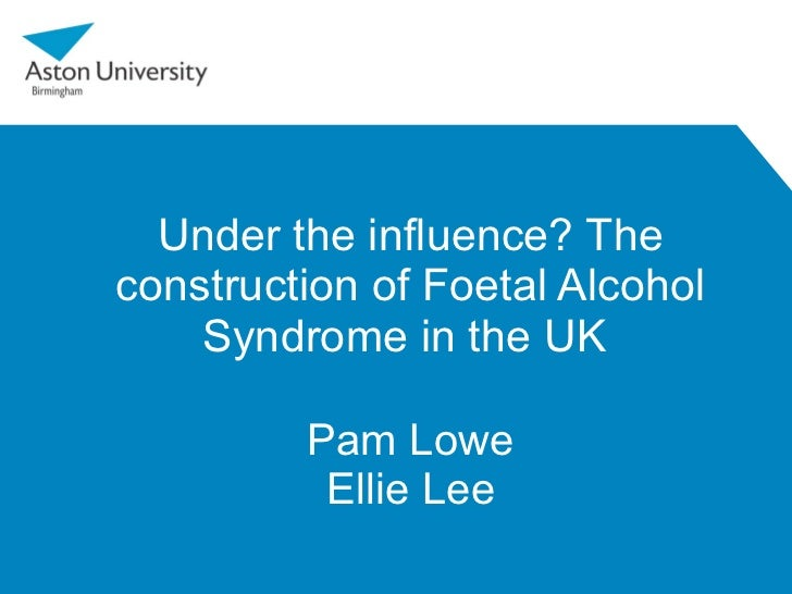 Under the influence? The construction of Foetal Alcohol Syndrome in the UK  Pam Lowe Ellie Lee