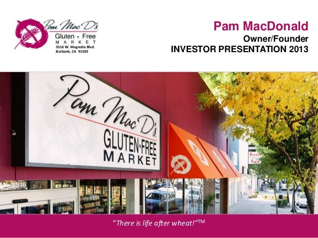 """Pam MacDonald Owner/Founder INVESTOR PRESENTATION 20133516 W. Magnolia Blvd. Burbank, CA 91505 """"There is life after wheat!..."""