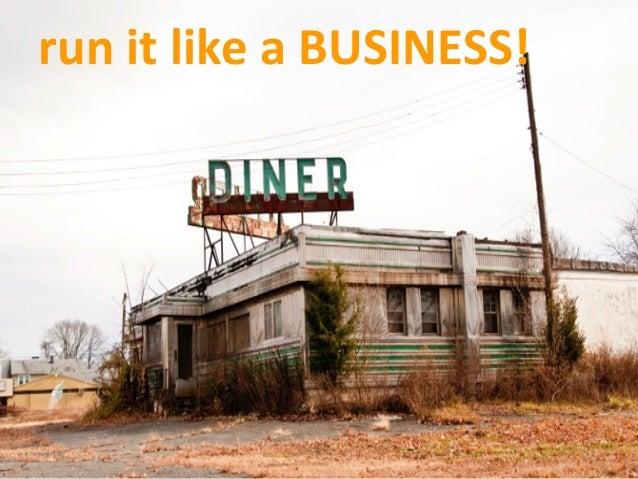 run  it  like  a  BUSINESS!