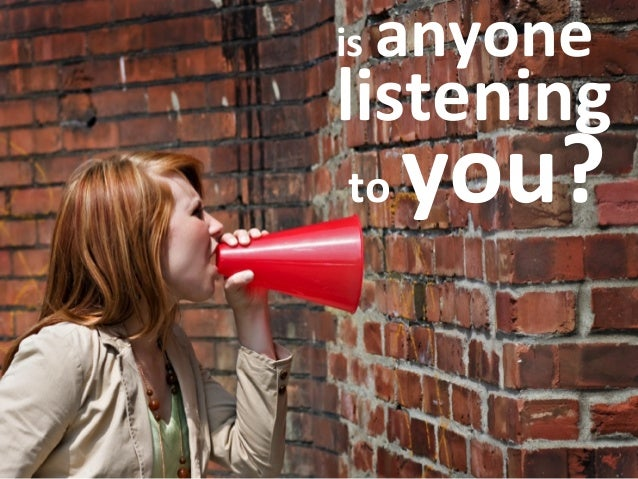 is  anyone   listening     to  you?