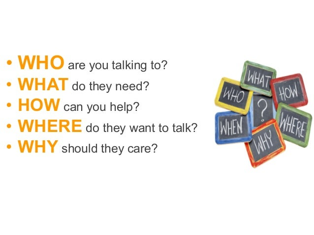 •WHO are you talking to? • WHAT do they need? • HOW can you help? • WHERE do they want to talk? • WHY should they car...