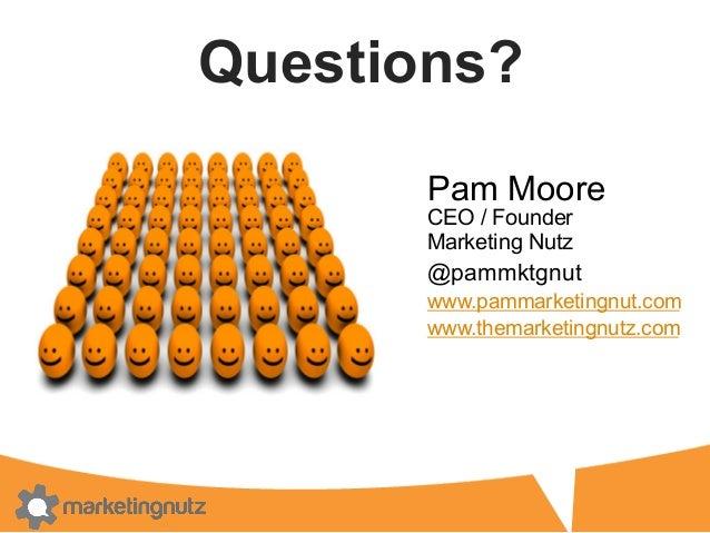 Questions? Pam Moore CEO / Founder Marketing Nutz @pammktgnut www.pammarketingnut.com www.themarketingnutz.com