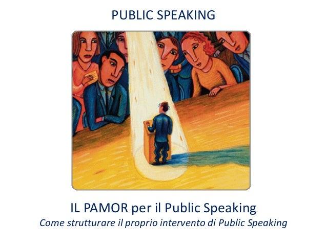 PUBLIC SPEAKING       IL PAMOR per il Public SpeakingCome strutturare il proprio intervento di Public Speaking