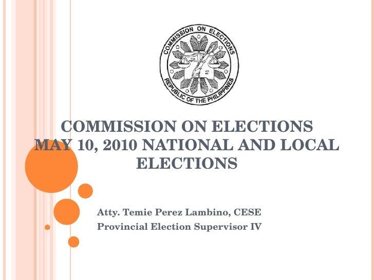 COMMISSION ON ELECTIONS MAY 10, 2010 NATIONAL AND LOCAL ELECTIONS Atty. Temie Perez Lambino, CESE Provincial Election Supe...
