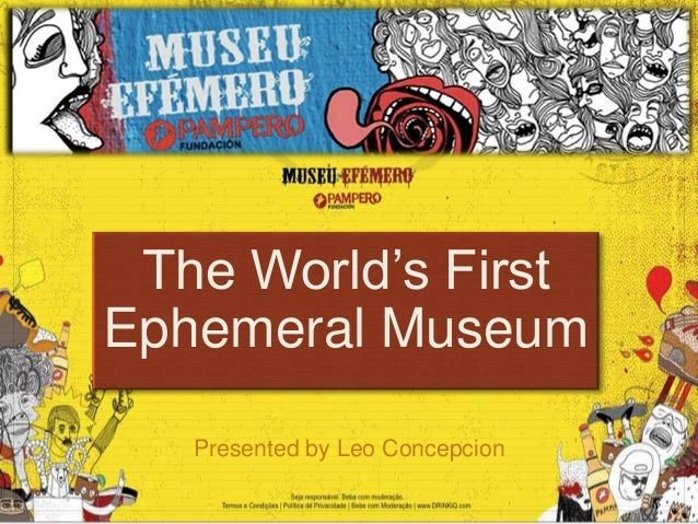 The World's FirstEphemeral Museum   Presented by Leo Concepcion