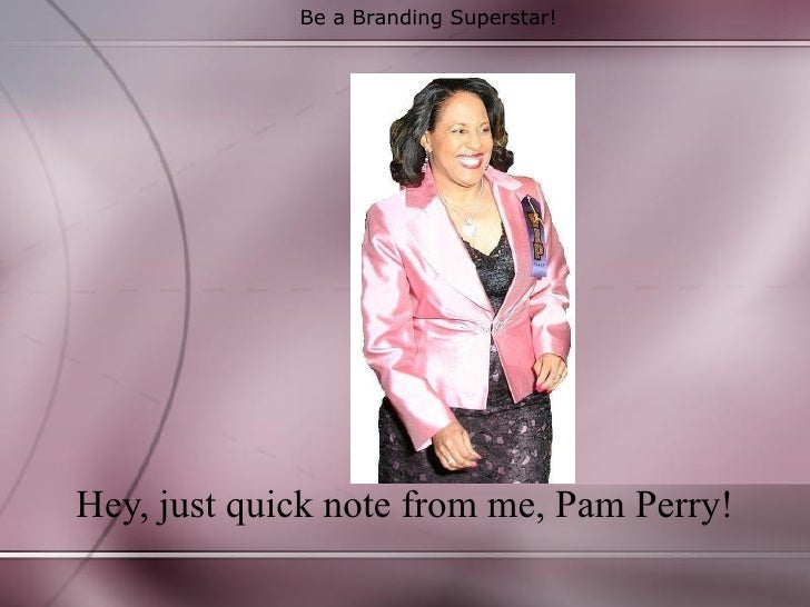 Be a Branding Superstar! Hey, just quick note from me, Pam Perry!
