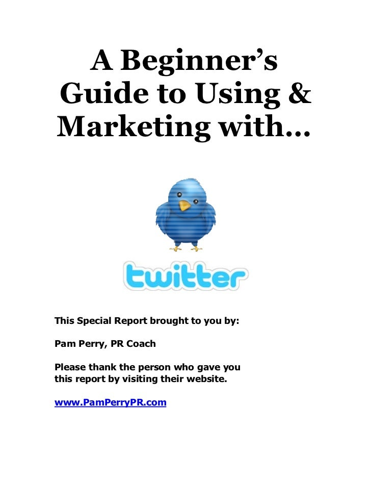 A Beginner'sGuide to Using &Marketing with…This Special Report brought to you by:Pam Perry, PR CoachPlease thank the perso...