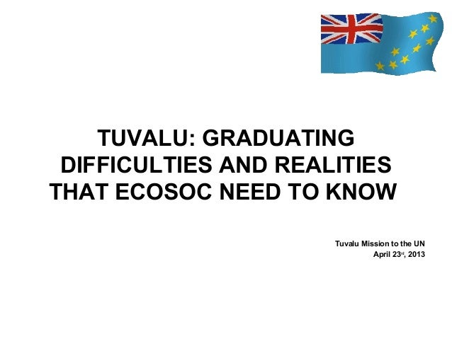 TUVALU: GRADUATING DIFFICULTIES AND REALITIES THAT ECOSOC NEED TO KNOW Tuvalu Mission to the UN April 23rd, 2013