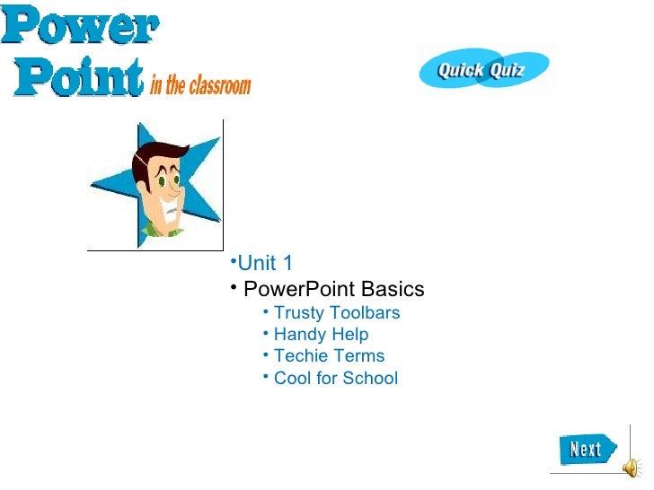 <ul><li>Unit 1 </li></ul><ul><li>PowerPoint Basics </li></ul><ul><ul><li>Trusty Toolbars </li></ul></ul><ul><ul><li>Handy ...