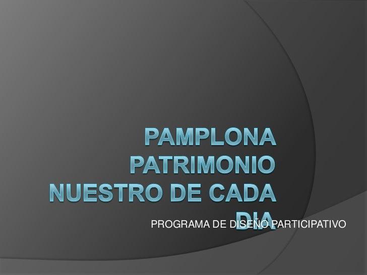 PAMPLONA PATRIMONIO NUESTRO DE CADA DIA<br />PROGRAMA DE DISEÑO PARTICIPATIVO<br />