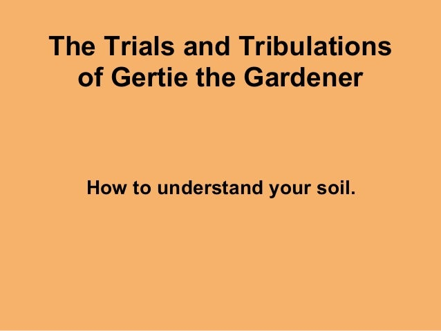 The Trials and Tribulations  of Gertie the Gardener  How to understand your soil.