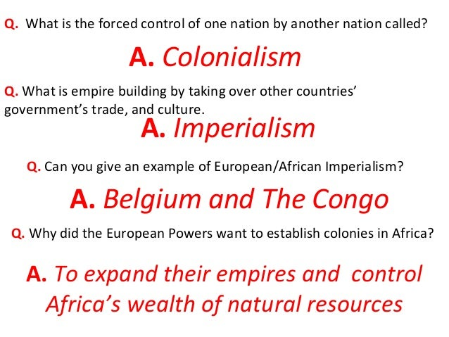 Q. What is the forced control of one nation by another nation called? A. Colonialism Q. What is empire building by taking ...