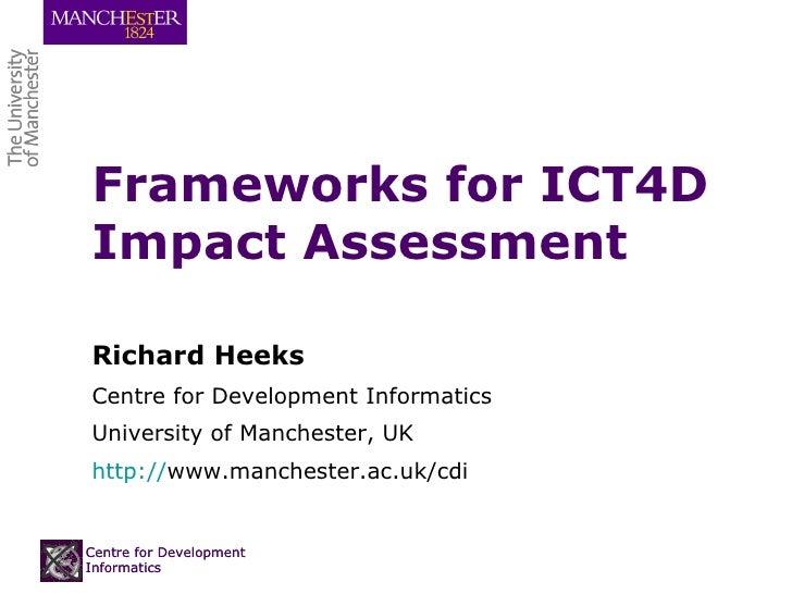 Frameworks for ICT4D Impact Assessment Richard Heeks Centre for Development Informatics University of Manchester, UK http:...