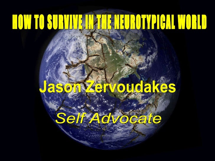 HOW TO SURVIVE IN THE NEUROTYPICAL WORLD Jason Zervoudakes Self Advocate