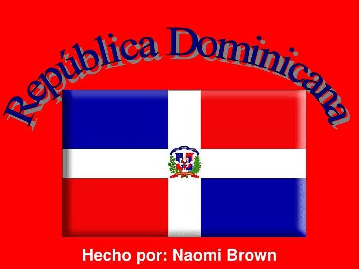 Hecho por: Naomi Brown República Dominicana