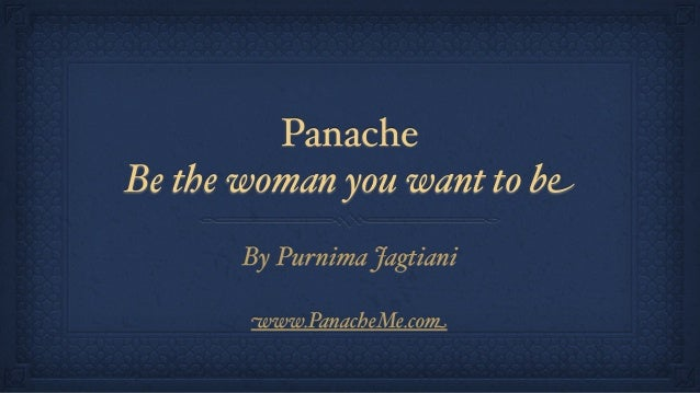 PanacheBe the woman you want to beBy Purnima Jagtianiwww.PanacheMe.com