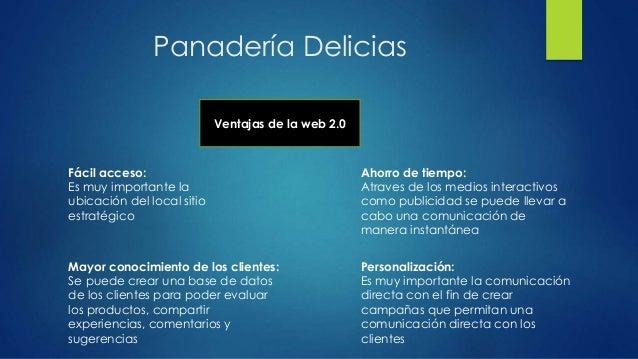 Panadería Delicias Ventajas de la web 2.0 Fácil acceso: Es muy importante la ubicación del local sitio estratégico Ahorro ...