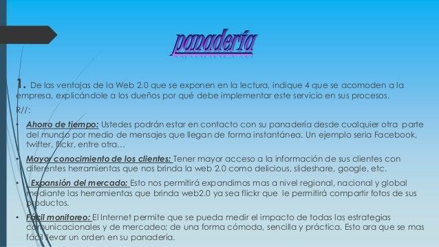 panadería 1. De las ventajas de la Web 2.0 que se exponen en la lectura, indique 4 que se acomoden a la empresa, explicánd...