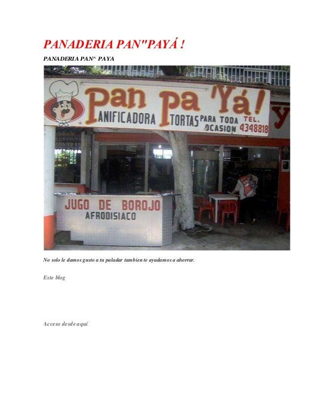 "PANADERIA PAN""PAYÁ ! PANADERIA PAN^ PAYA No solo le damos gusto a tu paladar tambien te ayudamos a ahorrar. Este blog Acce..."