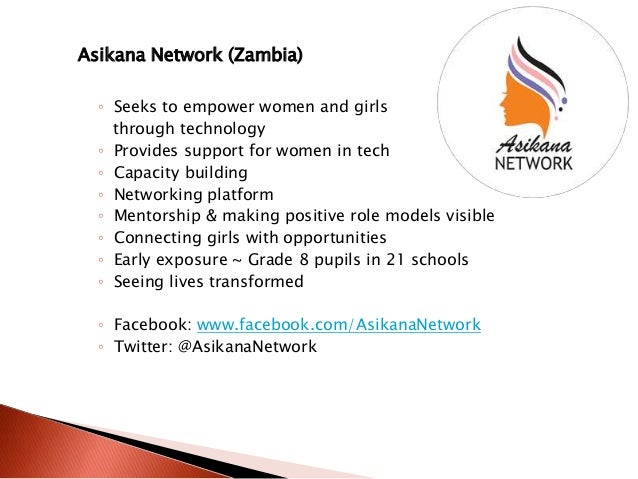 Asikana Network (Zambia) ◦ Seeks to empower women and girls through technology ◦ Provides support for women in tech ◦ Capa...
