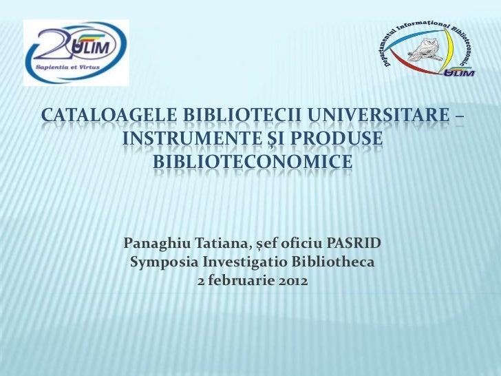 CATALOAGELE BIBLIOTECII UNIVERSITARE –      INSTRUMENTE ŞI PRODUSE         BIBLIOTECONOMICE       Panaghiu Tatiana, şef of...