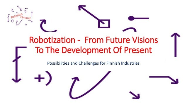Robotization - From Future Visions To The Development Of Present Possibilities and Challenges for Finnish Industries