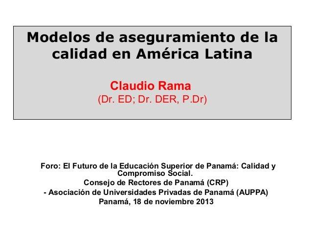 Modelos de aseguramiento de la calidad en América Latina Claudio Rama (Dr. ED; Dr. DER, P.Dr)  Foro: El Futuro de la Educa...