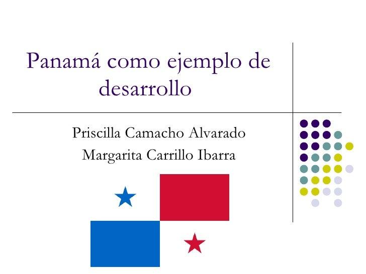 Panamá como ejemplo de desarrollo   Priscilla Camacho Alvarado Margarita Carrillo Ibarra
