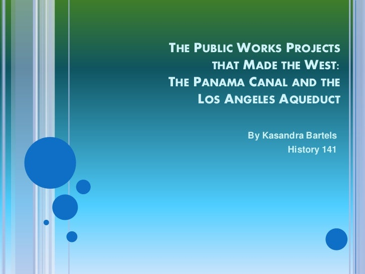 THE PUBLIC WORKS PROJECTS       THAT MADE THE WEST:THE PANAMA CANAL AND THE     LOS ANGELES AQUEDUCT            By Kasandr...