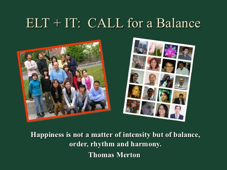 ELT + IT: CALL for a BalanceHappiness is not a matter of intensity but of balance,           order, rhythm and harmony.   ...